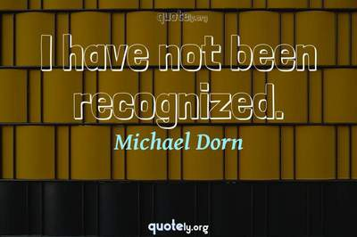Photo Quote of I have not been recognized.