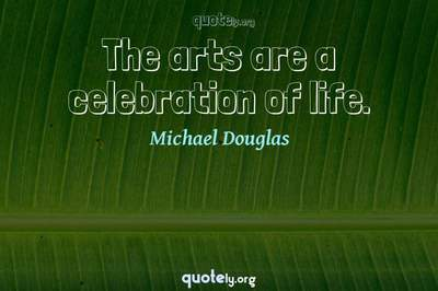 Photo Quote of The arts are a celebration of life.