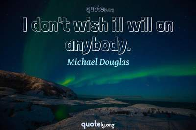 Photo Quote of I don't wish ill will on anybody.