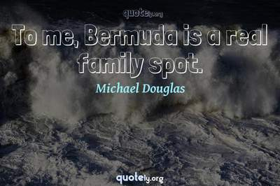 Photo Quote of To me, Bermuda is a real family spot.