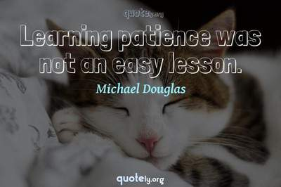 Photo Quote of Learning patience was not an easy lesson.