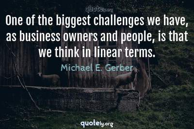 Photo Quote of One of the biggest challenges we have, as business owners and people, is that we think in linear terms.