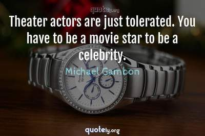 Photo Quote of Theater actors are just tolerated. You have to be a movie star to be a celebrity.
