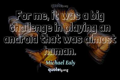 Photo Quote of For me, it was a big challenge in playing an android that was almost human.