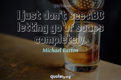 Photo Quote of I just don't see ABC letting go of soaps completely.