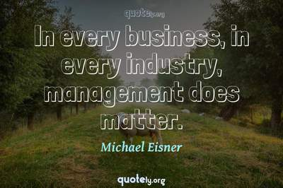 Photo Quote of In every business, in every industry, management does matter.