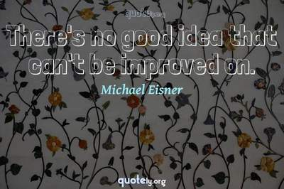 Photo Quote of There's no good idea that can't be improved on.
