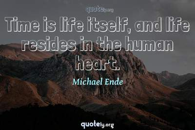 Photo Quote of Time is life itself, and life resides in the human heart.