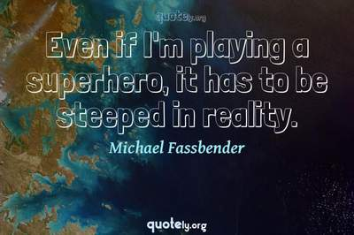 Photo Quote of Even if I'm playing a superhero, it has to be steeped in reality.