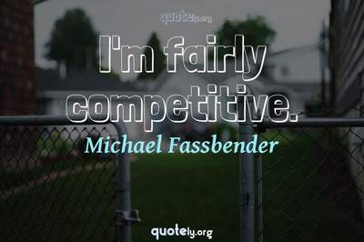 Photo Quote of I'm fairly competitive.