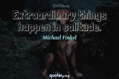 Photo Quote of Extraordinary things happen in solitude.