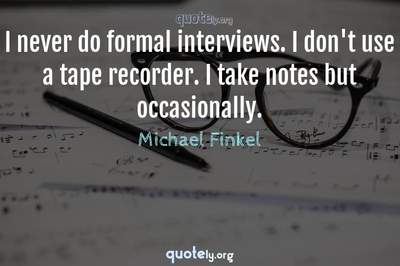 Photo Quote of I never do formal interviews. I don't use a tape recorder. I take notes but occasionally.