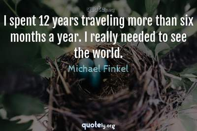 Photo Quote of I spent 12 years traveling more than six months a year. I really needed to see the world.