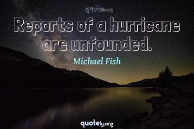 Photo Quote of Reports of a hurricane are unfounded.
