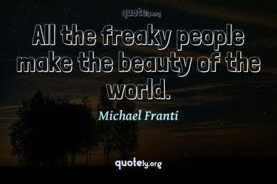 Photo Quote of All the freaky people make the beauty of the world.