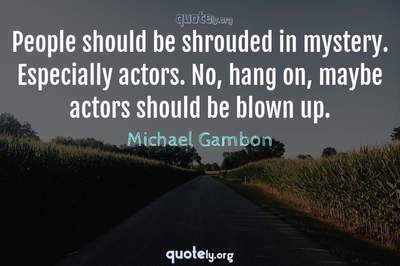 Photo Quote of People should be shrouded in mystery. Especially actors. No, hang on, maybe actors should be blown up.