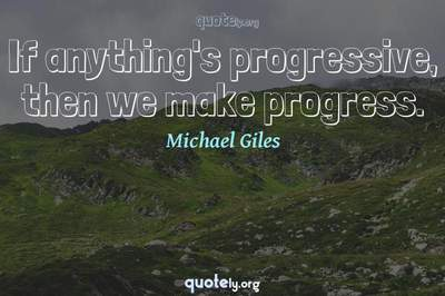 Photo Quote of If anything's progressive, then we make progress.