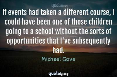 Photo Quote of If events had taken a different course, I could have been one of those children going to a school without the sorts of opportunities that I've subsequently had.