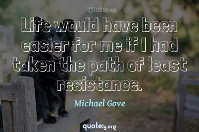 Photo Quote of Life would have been easier for me if I had taken the path of least resistance.