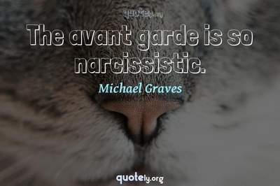Photo Quote of The avant garde is so narcissistic.