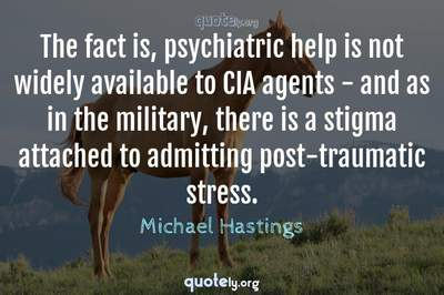 Photo Quote of The fact is, psychiatric help is not widely available to CIA agents - and as in the military, there is a stigma attached to admitting post-traumatic stress.