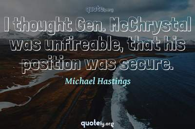 Photo Quote of I thought Gen. McChrystal was unfireable, that his position was secure.