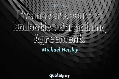 Photo Quote of I've never seen the Collective Bargaining Agreement.