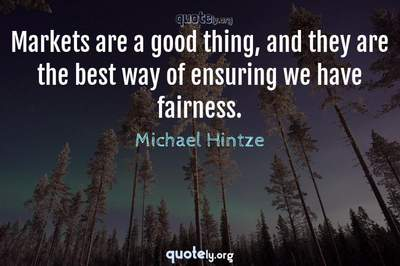 Photo Quote of Markets are a good thing, and they are the best way of ensuring we have fairness.