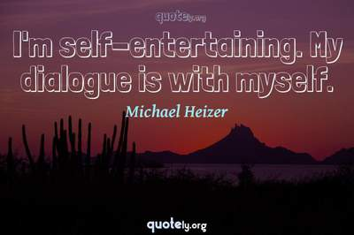 Photo Quote of I'm self-entertaining. My dialogue is with myself.