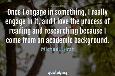 Photo Quote of Once I engage in something, I really engage in it, and I love the process of reading and researching because I come from an academic background.