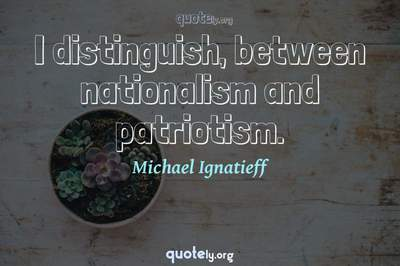 Photo Quote of I distinguish, between nationalism and patriotism.