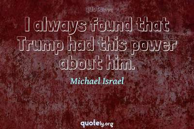 Photo Quote of I always found that Trump had this power about him.