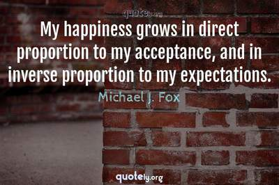Photo Quote of My happiness grows in direct proportion to my acceptance, and in inverse proportion to my expectations.