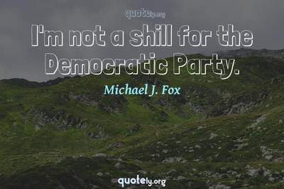 Photo Quote of I'm not a shill for the Democratic Party.