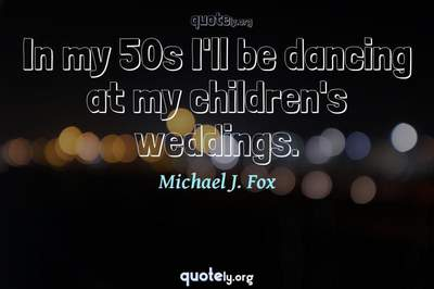 Photo Quote of In my 50s I'll be dancing at my children's weddings.