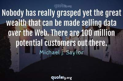 Photo Quote of Nobody has really grasped yet the great wealth that can be made selling data over the Web. There are 100 million potential customers out there.