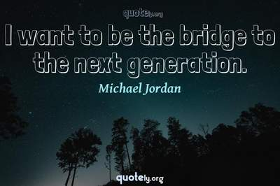 Photo Quote of I want to be the bridge to the next generation.