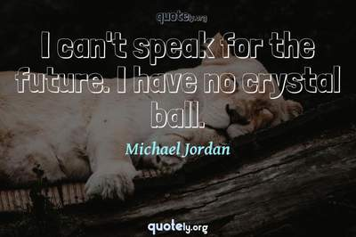 Photo Quote of I can't speak for the future. I have no crystal ball.