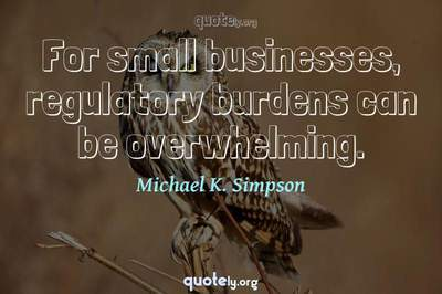 Photo Quote of For small businesses, regulatory burdens can be overwhelming.
