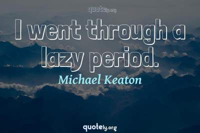 Photo Quote of I went through a lazy period.