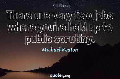 Photo Quote of There are very few jobs where you're held up to public scrutiny.