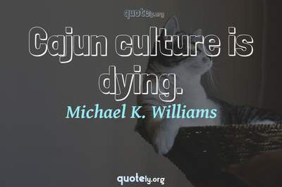 Photo Quote of Cajun culture is dying.