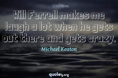 Photo Quote of Will Ferrell makes me laugh a lot when he gets out there and gets crazy.