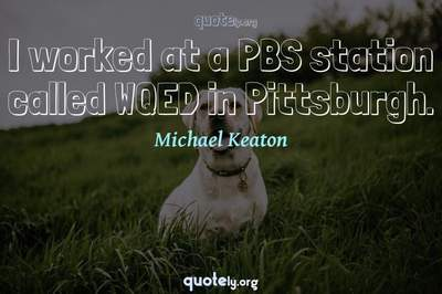 Photo Quote of I worked at a PBS station called WQED in Pittsburgh.