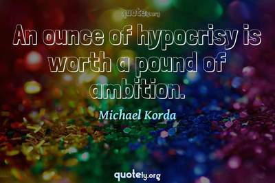 Photo Quote of An ounce of hypocrisy is worth a pound of ambition.