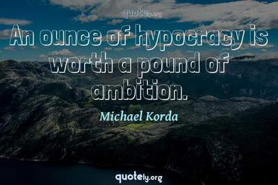 Photo Quote of An ounce of hypocracy is worth a pound of ambition.