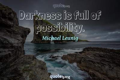 Photo Quote of Darkness is full of possibility.