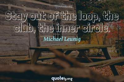 Photo Quote of Stay out of the loop, the club, the inner circle.