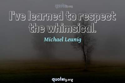 Photo Quote of I've learned to respect the whimsical.