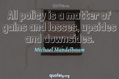 Photo Quote of All policy is a matter of gains and losses, upsides and downsides.